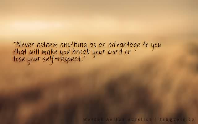 Respect Sayings never esteem anything as an advantage to you that will make you break your word or lose your self respect
