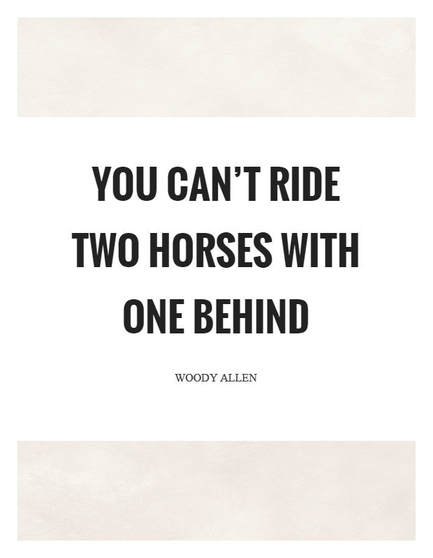 Ride Quotes You cant ride two horses with one behind Woody Allen