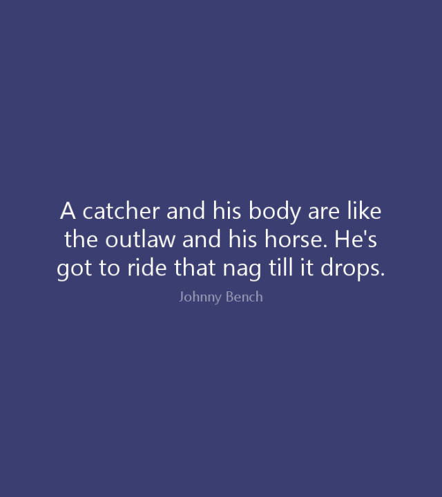 Ride Sayings A catcher and his body are like the outlaw and his horse. He's got to ride that nag till it drops. Johnny Bench
