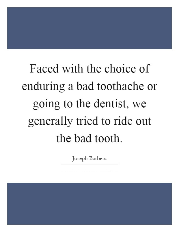 Ride Sayings Faced with the choice of enduring a bad toothache or going to the dentist, we generally tried to ride out the bad tooth. Joseph Barbera