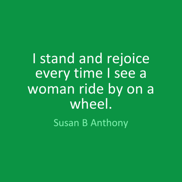 Ride Sayings I stand and rejoice every time I see a woman ride by on a wheel. Susan B. Anthony