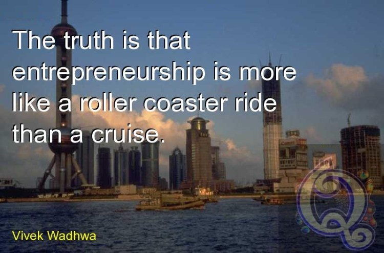 Ride Sayings The truth is that entrepreneurship is more like a roller coaster ride than a cruise. Vivek Wadhwa