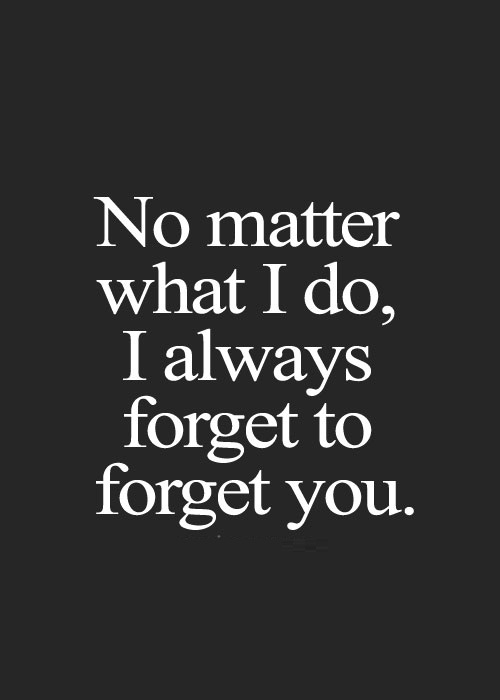 Rip Quotes No matter what i do, i always forget to forget you
