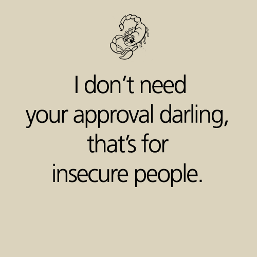 Scorpio Quotes I don't need your approval darling that's for insecure people