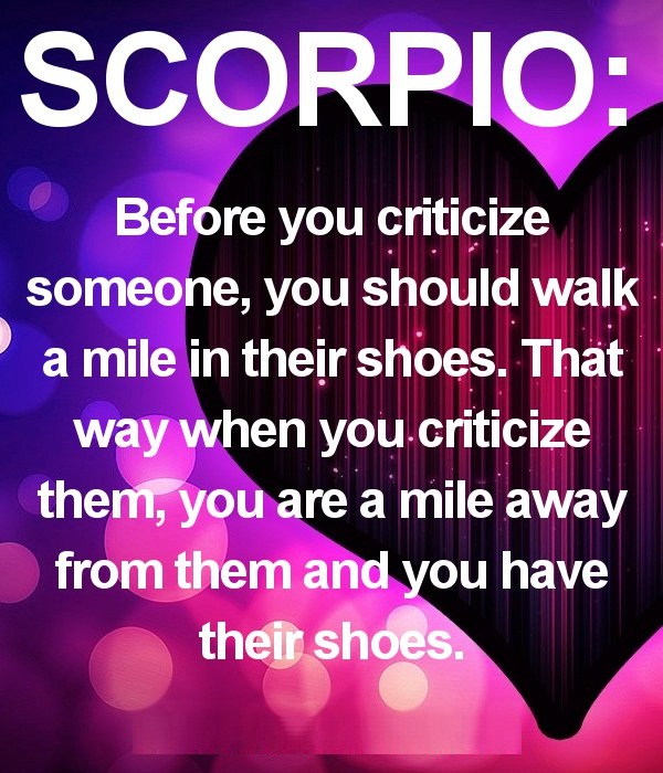 Scorpio Sayings Before you criticize someone you should walk a mile in their shoes
