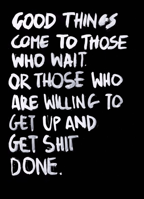 Shit Quotes Good things come to those who wait or those who are willing to get up and get shit done