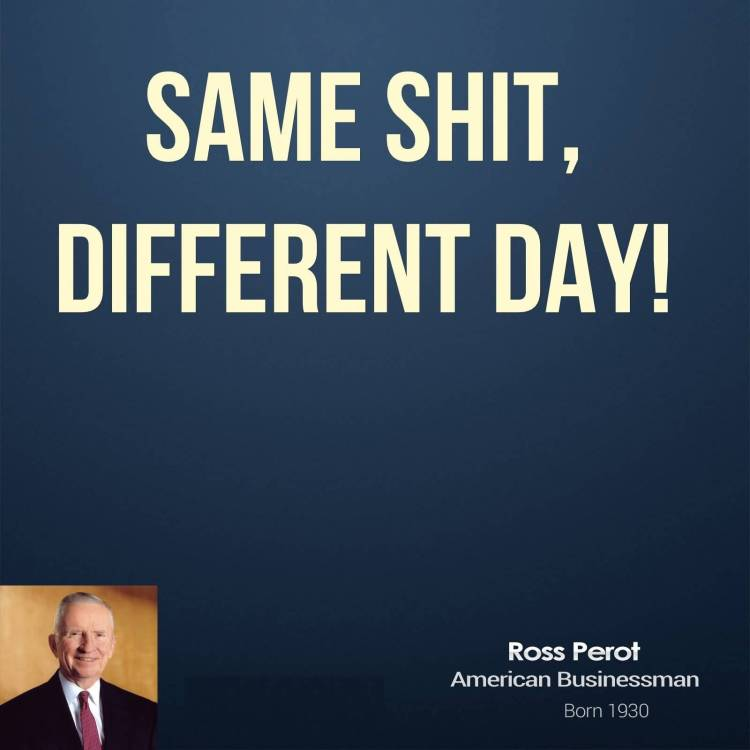 Shit Quotes Same shit different day Ross Perot