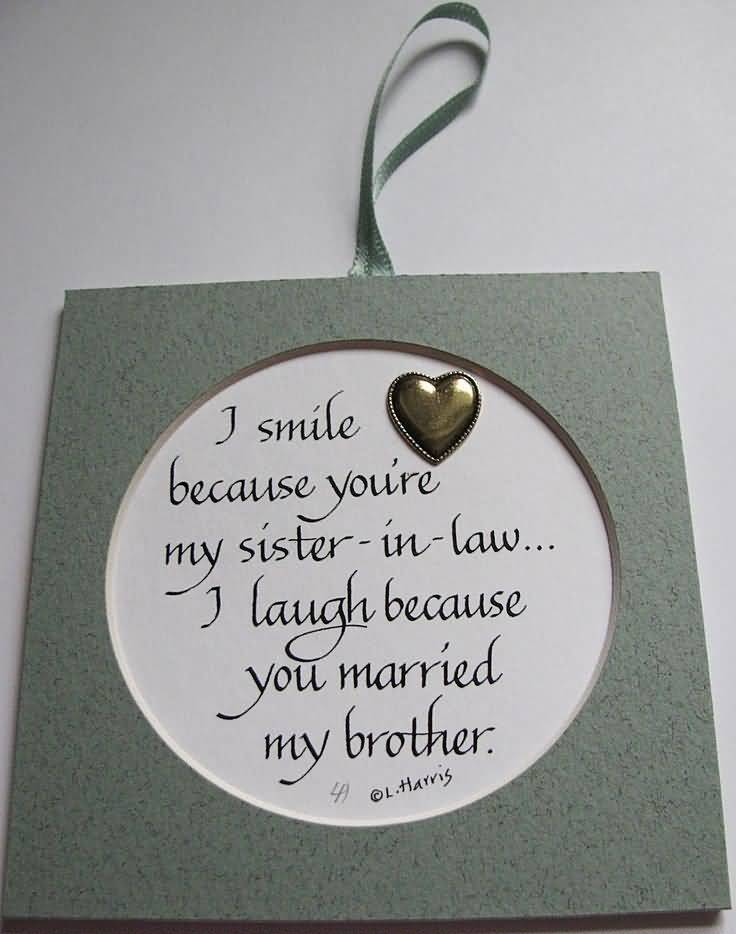 Sister In Law Quotes I smile because you're my sister in law i laugh because you married my brother L. Harris