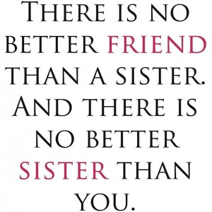Sister In Law Quotes There is no better friend than a sister and there is no better sister than you