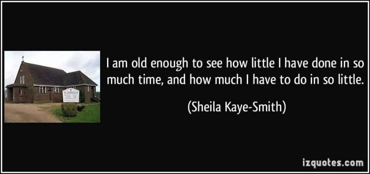 So Done Quotes I am old enough to see how little i have done in so much time Sheila Kaye Smith