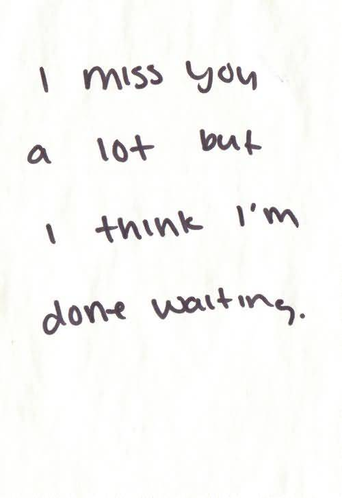 So Done Quotes I miss you a lot but i think I'm done waiting