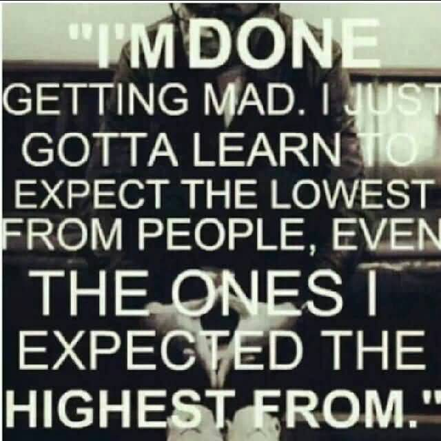 So Done Quotes I'm done getting mad i just gotta learn to expect the lowest