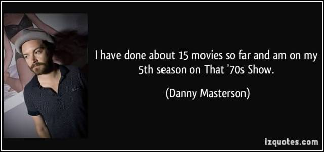 So Done Sayings I have done about 15 movies so far and am on my 5th season on that 70 show Danny Masterson