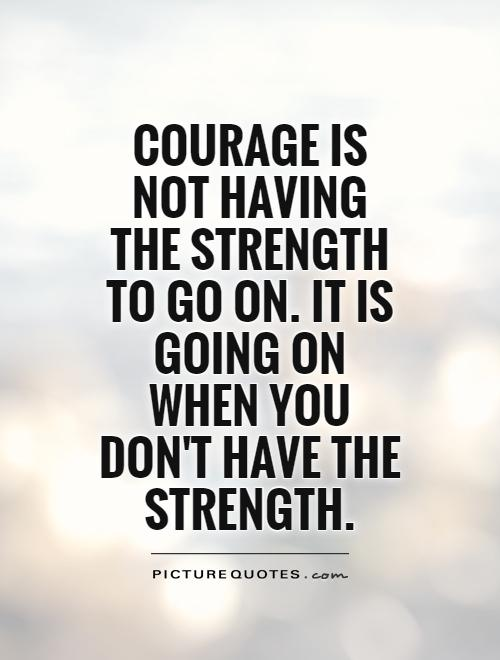 Strength Quotes Courage Is Not Having The Strength To Go On It Is Going On When You