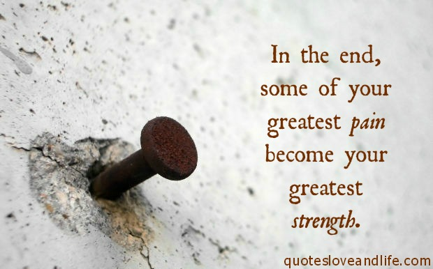 Strength Quotes In The End Some Of Your Greatest Pain Becomes Your Greatest Strength