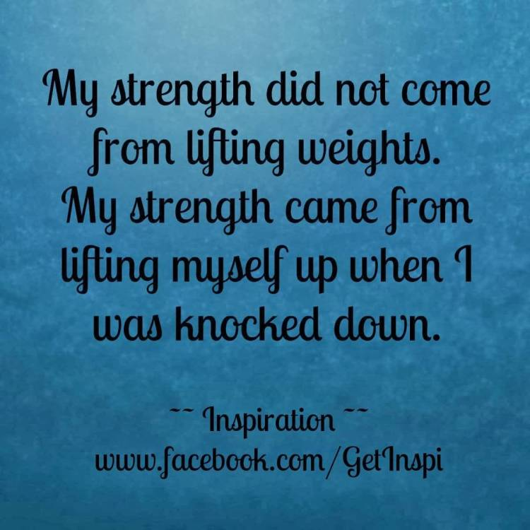 Strength Quotes My Strength Did Not Come From Lifting Weights. My Strength Came From Lifting Myself Up When I Was Knocked Down