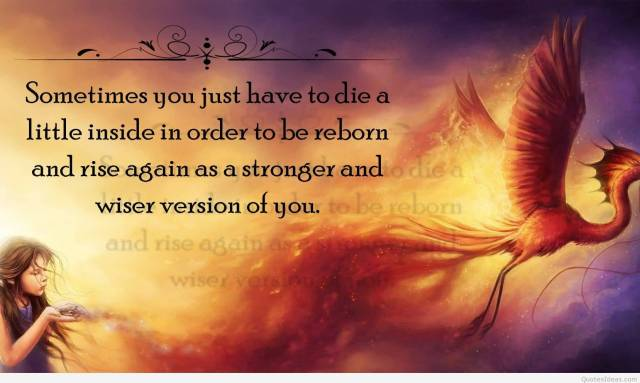 Strength Quotes Sometimes You Just Have To Die A Little Inside In Order To Be Reborn And Rise Again As A Stronger And Wiser Version Of You