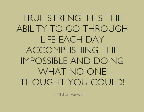 Strength Quotes True Strength Is The Ability To Go Through Life Each Day Accomplishing The