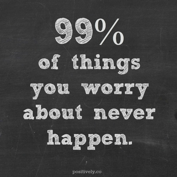 Stress Quotes 99% of things you worry about never happen....