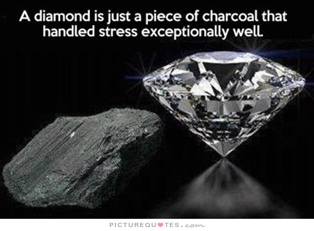 Stress Quotes a diamond is just a piece of charcoal that handled stress exceptionally well.