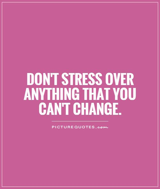 Stress Quotes don't stress over anything that you can't change.