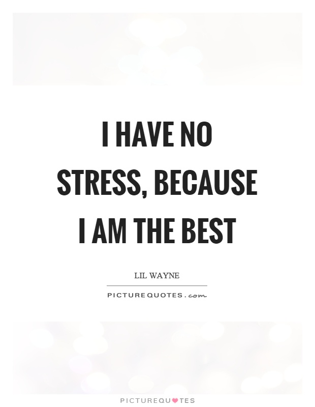 Stress Quotes i have no stress, because i am the best