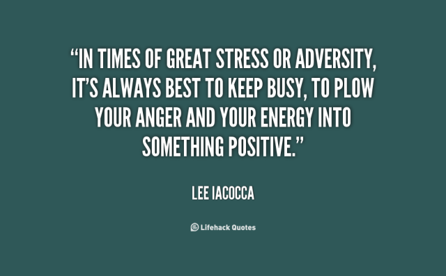 Stress Quotes in times of great stress or adversity, It's always best to keep busy...