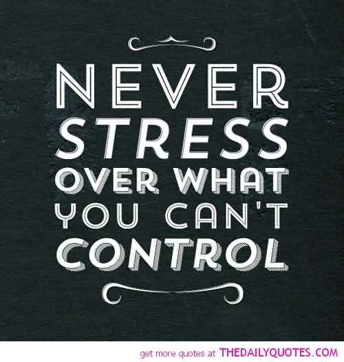 Stress Quotes never stress over what you can't control...