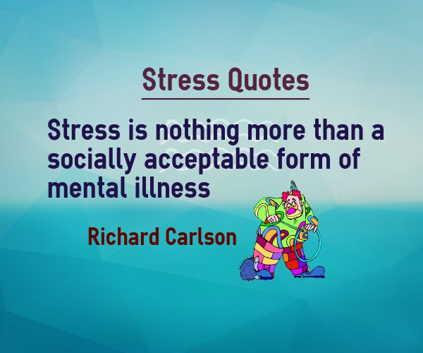 Stress Quotes stress is nothing more than a socially acceptable form of mental illness.