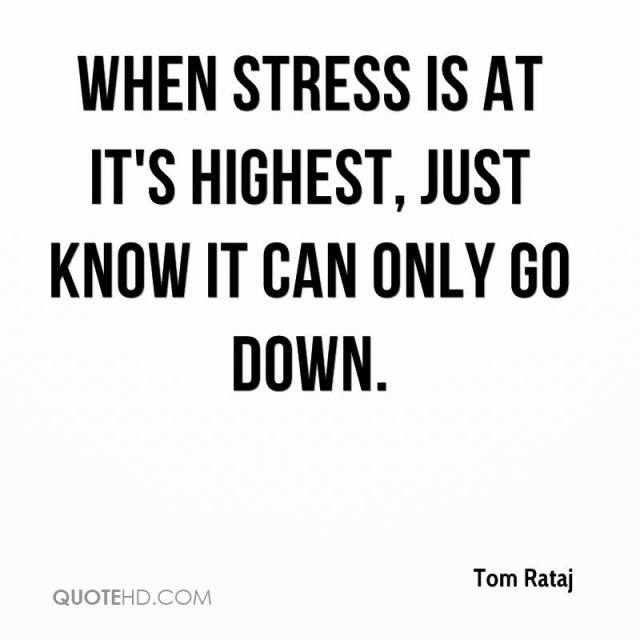 Stress Quotes when stress is at it's highest, just know it can only go down.