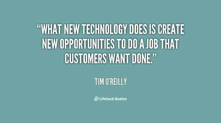 Technology Quotes what new technology does is create new opportunities to do a job that customers want done.