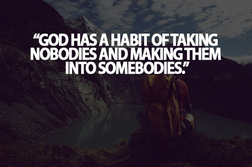 Teen Life Quotes God has a habit of taking nobodies and making them into somebodies