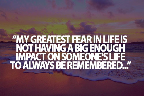 Teen Life Quotes My greatest fear is life is not having a big enogh impact on someone's life to always be remebered