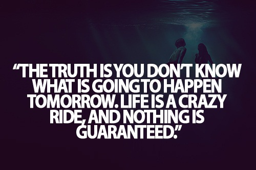 Teen Life Quotes The truth is you don't know what is going to happen tomorrow