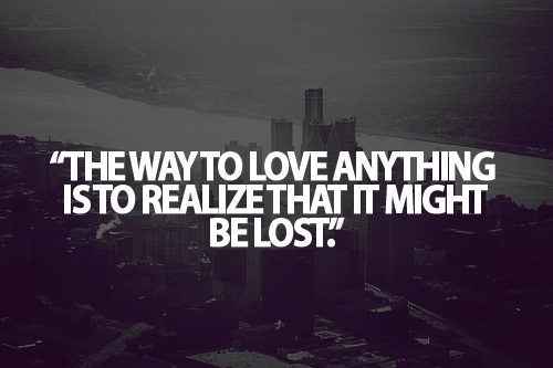 Teen Life Quotes The way to love anything is to realize that it might be lost