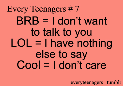 Teen Quotes every teenager BRB= i don't want to talk to you...
