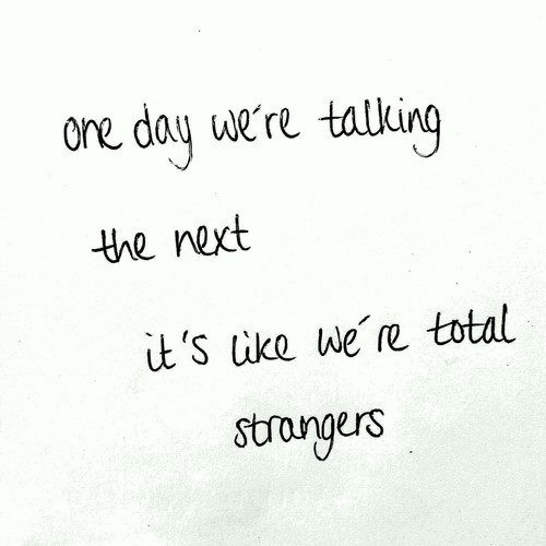 Teen Quotes one day we're talking the next it's like we're total stranger..