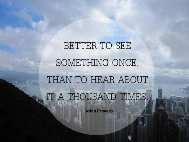 Travel Quotes better to see something once. than to hear about it a thousand times.