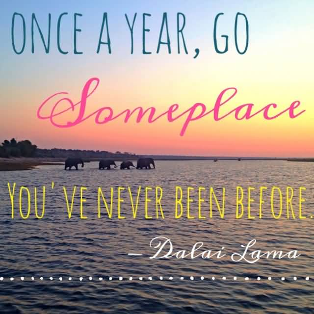Travel Quotes once a year, go someplace you've never been before.