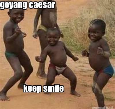 Very Funny Goyang caesar Keep Smile