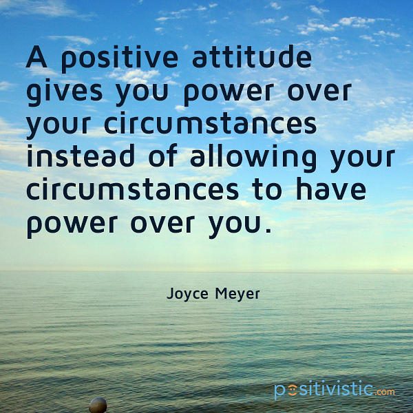 a positive attitude gives you power over your circumstances instead of allowing your circumstances to have power over you. joyce meyer