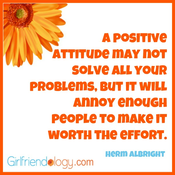 a positive attitude may not solve all your problems, but it will annoy enough people to make it worth the effort. herm albright
