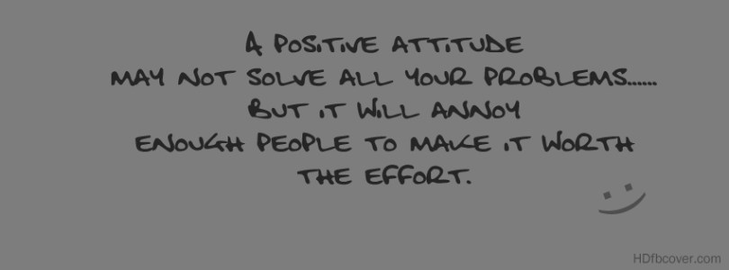 a positive attitude may not solve all you problems.. but it will annoy enough people to make it worth the effort.