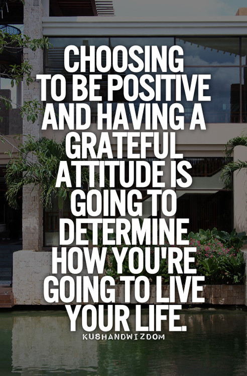 choosing to be positive and having a grateful attitude is going to determine how you're going to live your life. kushandwi zoom