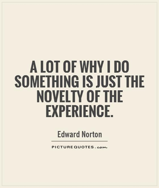 experience sayings a lot of why i do something is just the novelty of the experience