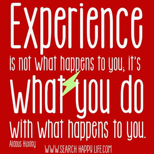 experience sayings experience is not what happens to you it's what you do with happens to you