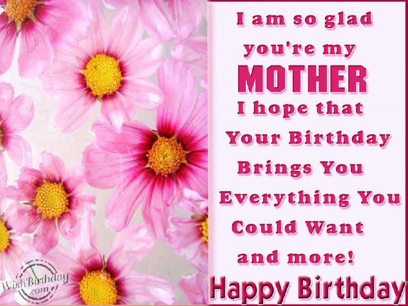 i am so glad you're my mother i hope that your birthday brings you everything you could what and more!