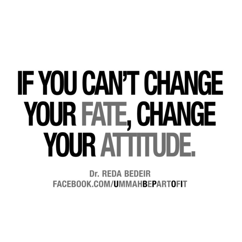 if you can't change your fate, change your attitude. dr. reda bedeir