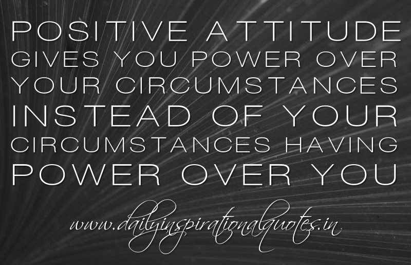 positive attitude give you power over your circumstances instead of your circumstances having power over you.