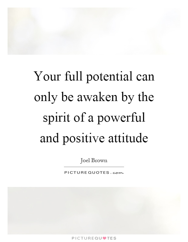 your full potential can only be awaken by the spirit of a powerful and positive attitude. joel brown